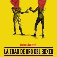 La edad de oro del boxeo. 15 asaltos de leyenda. Manuel Alcántara, Teodoro León Gross, Agustín Rivera.